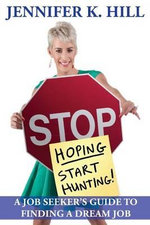 Stop Hoping... Start Hunting! : A Job Seeker's Guide to Finding Their Job - Jennifer Hill