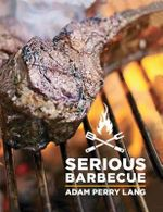 Serious Barbecue : Smoke, Char, Baste, and Brush Your Way to Great Outdoor Cooking - Adam Perry Lang