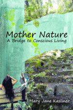 Mother Nature : A Bridge to Conscious Living - Mary Jane Kasliner
