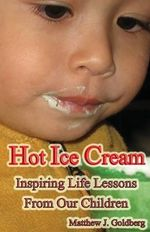 Hot Ice Cream : Inspiring Life Lessons from Our Children - Matthew J Goldberg