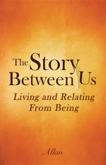 The Story Between Us : Living and Relating From Being - Allan S.