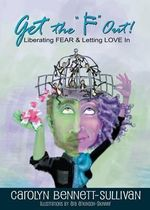 Get the F Out : Liberating Fear & Letting Love in - Carolyn Bennett-Sullivan