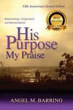 His Purpose My Praise 5th Anniversary Revised Edition : Relationships, Forgiveness, and Reconciliation - Angel M Barrino