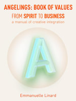 ANGELINGS BOOK OF VALUES : FROM SPIRIT TO BUSINESS, a manual of creative integration - Emmanuelle Linard