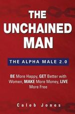 The Unchained Man : The Alpha Male 2.0: Be More Happy, Make More Money, Get Better with Women, Live More Free - Caleb Jones