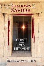 From the Shadows to the Savior : Christ in the Old Testament - Douglas Van Dorn