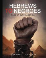 Hebrews to Negroes : Wake Up Black America! - Ronald Dalton Jr