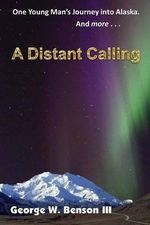 A Distant Calling : One Young Man's Journey Into Alaska. and More... - George W Benson III