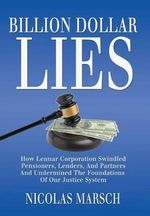 Billion Dollar Lies : How Lennar Corporation Swindled Pensioners, Lenders, and Partners and Undermined the Foundation of Our Justice System - Nicolas Marsch