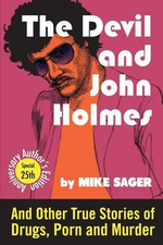 The Devil and John Holmes-25th Anniversary Author's Edition : And Other True Stories of Drugs, Porn and Murder - Mike Sager