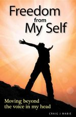 Freedom from My Self : Moving beyond the voice in my head - Craig  J Mabie