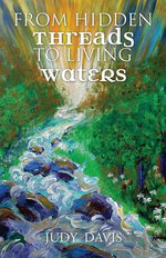 From Hidden Threads to Living Waters : Influencing the Future by Reclaiming the Past - Judy M Davis