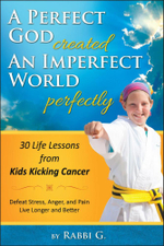 A Perfect God Created An Imperfect World Perfectly : 30 Life Lessons from Kids Kicking Cancer - Rabbi G.