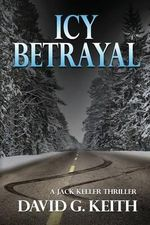 Icy Betrayal : A Jack Keller Thriller - David G Keith