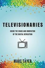 Televisionaries : Inside the Chaos and Innovation of the Digital Revolution - Marc L Tayer