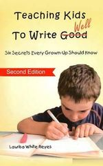 Teaching Kids to Write Well : Six Secrets Every Grown-Up Should Know - Laurisa White Reyes