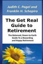 The Get Real Guide to Retirement : The Balanced, Down-To-Earth Guide to a Rewarding and Happy Retirement - Judith C Pagel