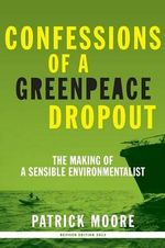 Confessions of a Greenpeace Dropout : The Making of a Sensible Environmentalist - Patrick Albert Moore