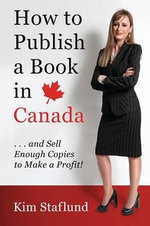 How to Publish a Book in Canada ... and Sell Enough Copies to Make a Profit! - Kim Staflund