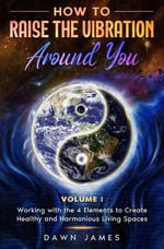 How to Raise the Vibration Around You : Volume I: Working with the 4 Elements to Create Healthy & Harmonious Living Spaces - Dawn James