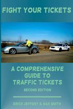Fight Your Tickets (2nd Edition) : A Comprehensive Guide to Traffic Tickets - Erick Jeffery