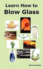 Learn How to Blow Glass : Glass Blowing Techniques, Step by Step Instructions, Necessary Tools and Equipment. - Anne Kramer
