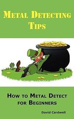 Metal Detecting Tips : How to Metal Detect for Beginners. Learn How to Find the Best Metal Detector for Coin Shooting, Relic Hunting, Gold Prospecting, Beach Hunting, Treasure Hunting and More. - David Cardwell