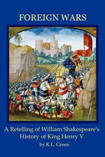 Foreign Wars : A Retelling of William Shakespeare's History of King Henry V - Kelly Leanne Green