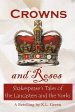 Crowns and Roses : Shakespeare's Tales of the Lancasters and the Yorks - Kelly Leanne Green