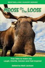 Moose on the Loose : True Tales to Make You Laugh, Chortle, Snicker & Feel Inspired
