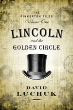 Lincoln and the Golden Circle : The Pinkerton Files, Volume 1 - David Luchuk