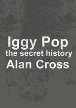 Iggy Pop : the secret history - Alan Cross