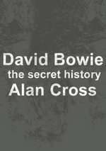 David Bowie : the secret history - Alan Cross