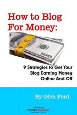 How to Blog for Money : 9 Strategies to Get Your Blog Earning Money Online and Off - Glen Ford