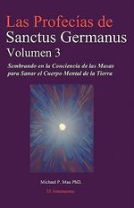 Las Profecias de Sanctus Germanus Volumen 3 : Sembrando En La Conciencia de Las Masas Para Sanar El Cuerpo Mental de La Tierra - Michael P Mau