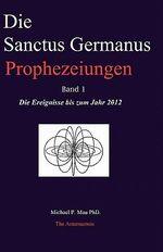 Die Sanctus Germanus Prophezeiungen Band 1 : Die Ereignisse Bis Zum Jahr 2012 - Michael P Mau