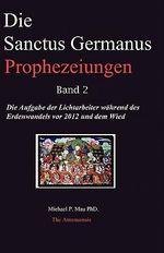 Die Sanctus Germanus Prophezeiungen Band 2 : Die Aufgabe Der Lichtarbeiter Wahrend Des Erdenwandels VOR 2012 Und Dem Wiederaufbau - Michael P Mau