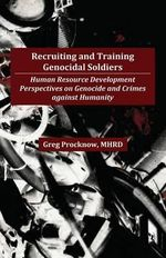 Recruiting and Training Genocidal Soldiers : Human Resource Development Perspectives on Genocide and Crimes Against Humanity - Gregory Procknow