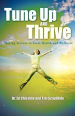 Tune Up and Thrive : Sharing Secrets to Total Health and Wellness - Ed Chicoine