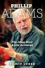 Phillip Adams  : The Ideas Man - A Life Revealed - Philip Luker