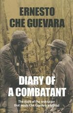 Diary of a Combatant : From the Sierra Maestra to Santa Clara - Ernesto 'Che' Guevara