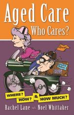 Aged Care Who Cares : Where, How, and How Much? - Noel Whittaker