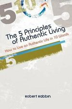 The 5 Principles of Authentic Living : How to Live an Authentic Life in 10 Words - Robert Rabbin