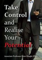Take Control and Realise Your Potential : POSITIVE LIVING - Peter Dingle