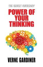 Power of Your Thinking : The Secret Currency - Verne Gardiner