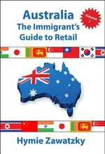 Australia - The Immigrant's Guide to Retail - Volume I - Hymie Zawatzky