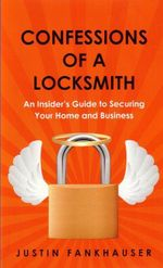 Confessions of a Locksmith : An Insider's Guide to Securing Your Home and Business - Justin Fankhauser