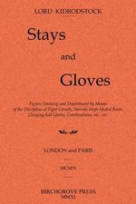 Stays and Gloves : Figure-Training and Deportment by Means of the Discipline of Tight Corsets, Narrow High-Heeled Boots, Clinging Kid Glo - Lord Kidrodstock