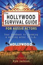 The Hollywood Survival Guide : For Aussie Actors - Kym Jackson