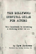 The Hollywood Survival Guide for Actors : Your Handbook to Becoming a Working Actor in La - Kym Jackson